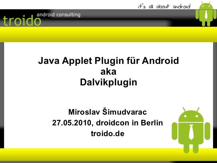 Java Applet Plugin für Android aka Dalvikplugin Miroslav Šimudvarac 27.05.2010, droidcon in Berlin troido.de