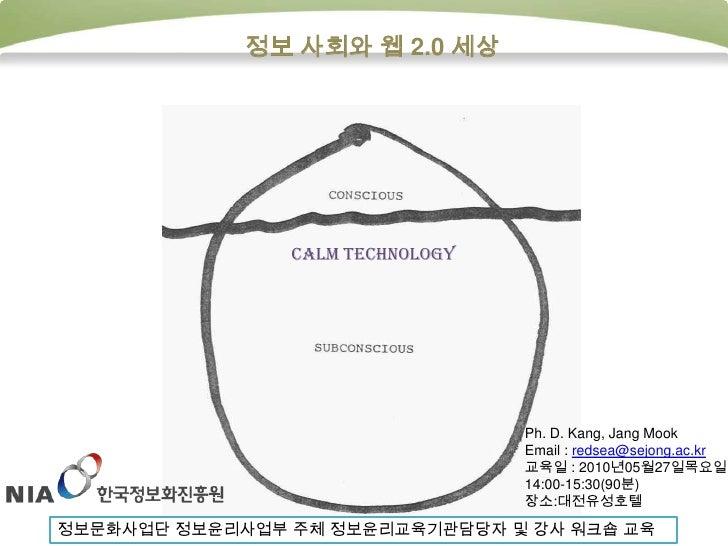 정보 사회와 웹 2.0 세상<br />Calm technology<br />Ph. D. Kang, Jang Mook<br />Email : redsea@sejong.ac.kr<br />교육일 : 2010년05월27일목요...