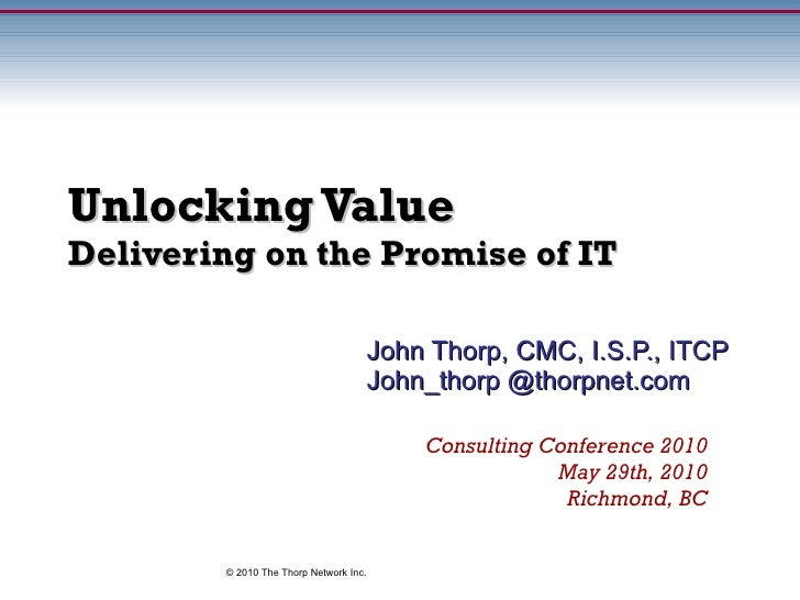 Unlocking Value Delivering on the Promise of IT John Thorp, CMC, I.S.P., ITCP John_thorp @thorpnet.com Consulting Conferen...
