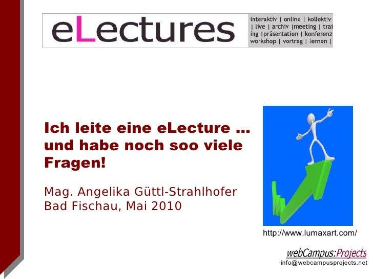 Ich leite eine eLecture ... und habe noch soo viele Fragen! Mag. Angelika Güttl-Strahlhofer Bad Fischau, Mai 2010         ...