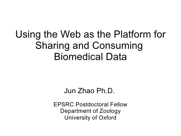Using the Web as the Platform for     Sharing and Consuming         Biomedical Data              Jun Zhao Ph.D.         EP...