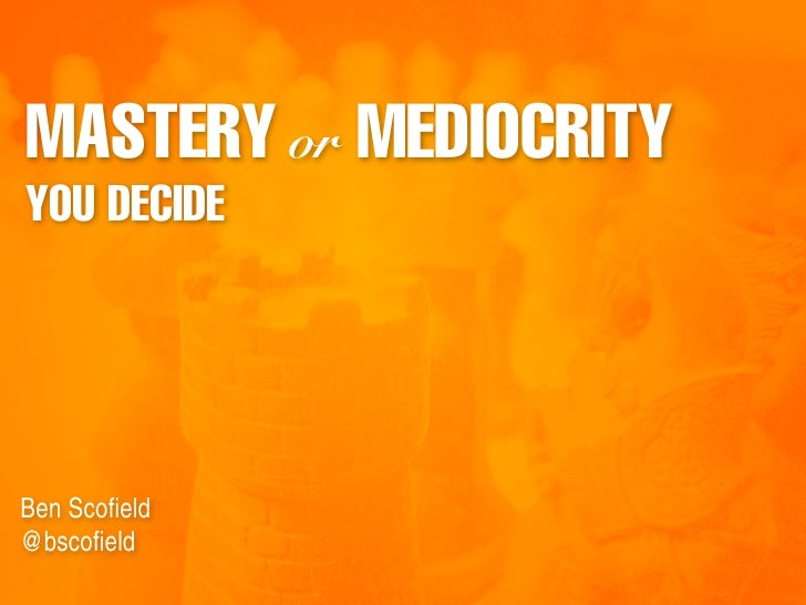 MASTERY or MEDIOCRITY YOU DECIDE     Ben Scofield @bscofield