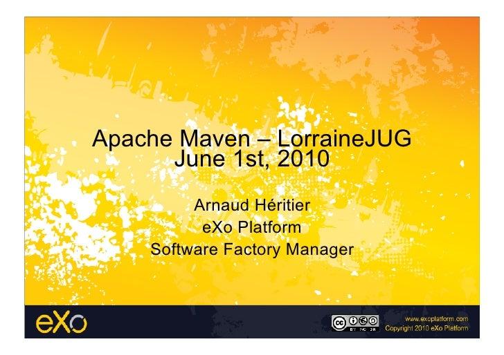 Apache Maven – LorraineJUG       June 1st, 2010          Arnaud Héritier           eXo Platform     Software Factory Manag...
