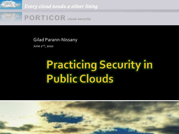 Gilad Parann-Nissany<br />June 2nd, 2010<br />Practicing Security in Public Clouds<br />6/1/2010<br />Copyright 2009, 2010...