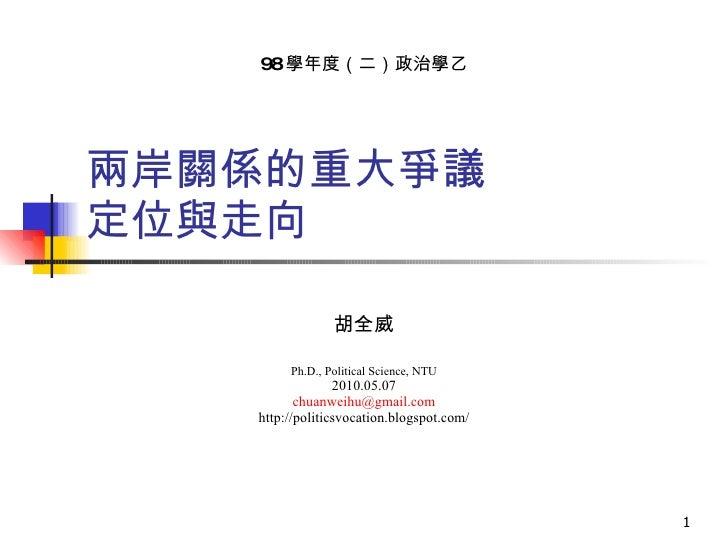 兩岸關係的重大爭議 定位與走向 胡全威 Ph.D., Political Science, NTU 2010.05.07 [email_address] http://politicsvocation.blogspot.com/ 98 學年度(...