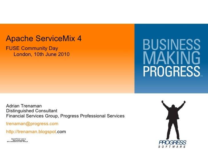 <ul><li>Apache ServiceMix 4 </li></ul><ul><li>FUSE Community Day London, 10th June 2010 </li></ul>Adrian Trenaman Distingu...