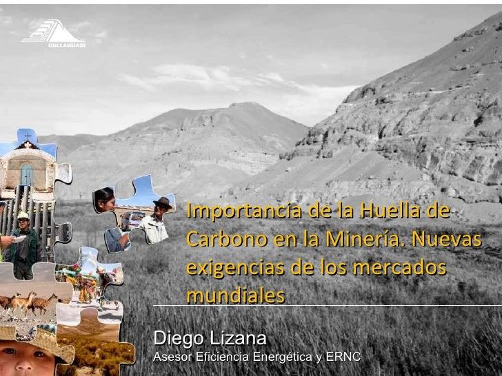 Diego Lizana Asesor Eficiencia Energética y ERNC Importancia de la Huella de Carbono en la Minería. Nuevas exigencias de l...