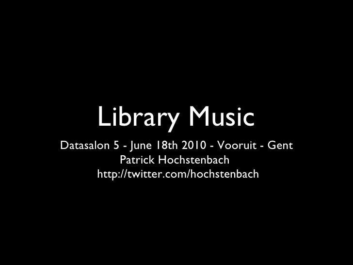Library Music <ul><li>Datasalon 5 - June 18th 2010 - Vooruit - Gent </li></ul><ul><li>Patrick Hochstenbach  </li></ul><ul>...