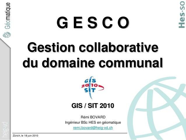 Zürich, le 18 juin 2010 G E S C O Gestion collaborative du domaine communal GIS / SIT 2010 Rémi BOVARD Ingénieur BSc HES e...