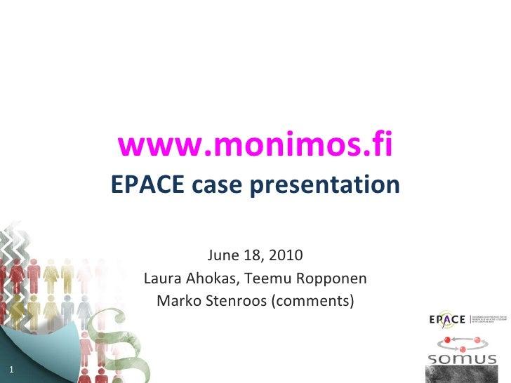 www.monimos.fi EPACE case presentation June 18, 2010 Laura Ahokas, Teemu Ropponen Marko Stenroos (comments)