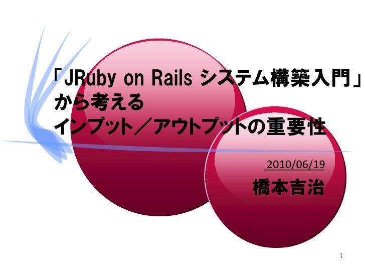「JRuby on Rails システム構築入門」 から考える インプット/アウトプットの重要性                  2010/06/19                  橋本吉治                        ...