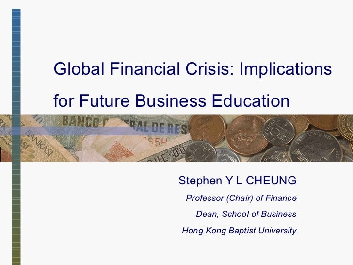 Global Financial Crisis: Implications for Future Business Education Stephen Y L CHEUNG Professor  (Chair)  of Finance Dean...