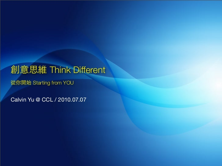 Think Different         Starting from YOU   Calvin Yu @ CCL / 2010.07.07