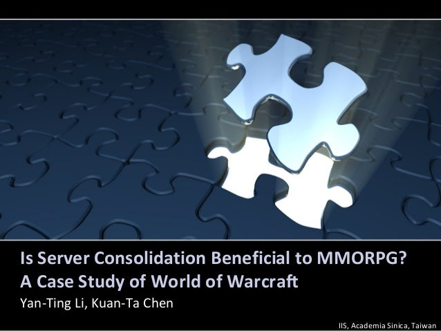 Is Server Consolidation Beneficial to MMORPG?A Case Study of World of WarcraftYan-Ting Li, Kuan-Ta ChenIIS, Academia Sinic...