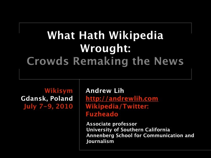 What Hath Wikipedia          Wrought:  Crowds Remaking the News         Wikisym    Andrew Lih Gdansk, Poland    http://and...