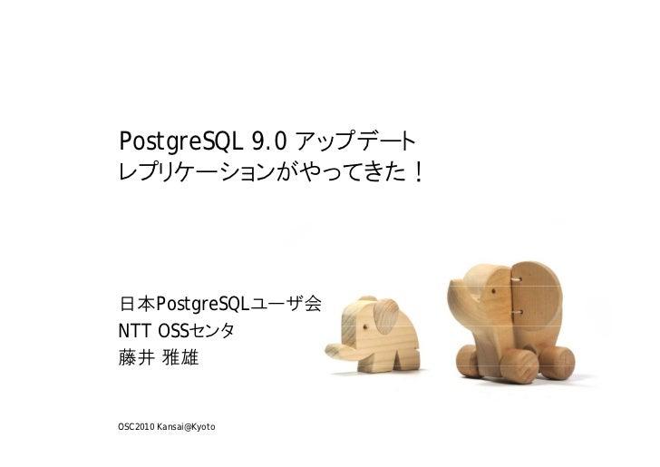 PostgreSQL 9.0 アップデートレプリケーションがやってきた!日本PostgreSQLユーザ会NTT OSSセンタ藤井 雅雄OSC2010 Kansai@Kyoto