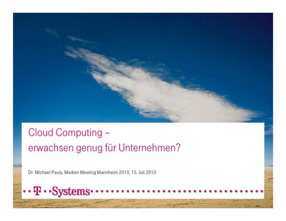 Cloud Computing – erwachsen genug für Unternehmen? Dr. Michael Pauly, Medien Meeting Mannheim 2010, 15. Juli 2010