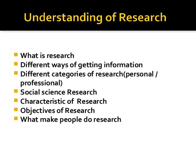  What is research  Different ways of getting information  Different categories of research(personal / professional)  S...