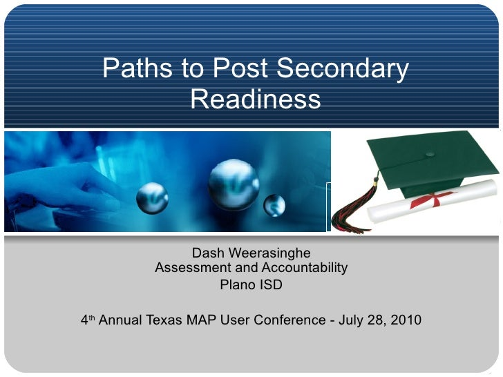 Paths to Post Secondary Readiness Dash Weerasinghe Assessment and Accountability Plano ISD 4 th  Annual Texas MAP User Con...