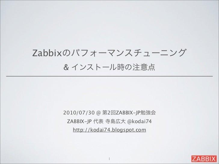 Zabbixのパフォーマンスチューニング    & インストール時の注意点    2010/07/30 @ 第2回ZABBIX-JP勉強会     ZABBIX-JP 代表 寺島広大 @kodai74      http://kodai74.b...