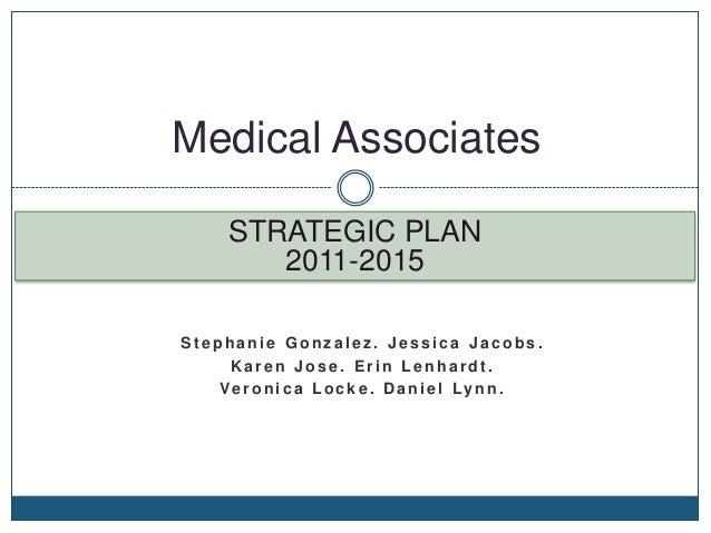 Medical Associates      STRATEGIC PLAN         2011-2015Stephanie Gonzalez. Jessica Jacobs.     Karen Jose. Erin Lenhardt....