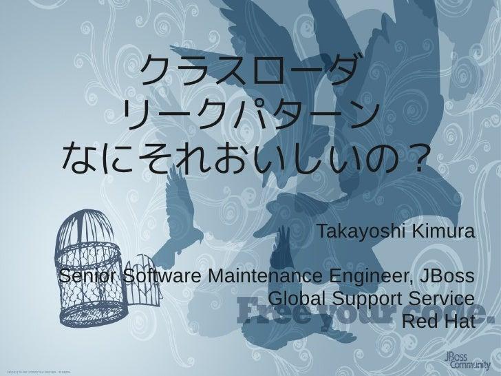 クラスローダ   リークパターン なにそれおいしいの?                            Takayoshi Kimura  Senior Software Maintenance Engineer, JBoss      ...