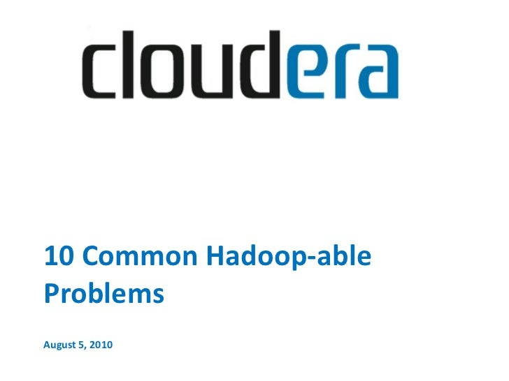 10 Common Hadoop-able Problems August 5, 2010
