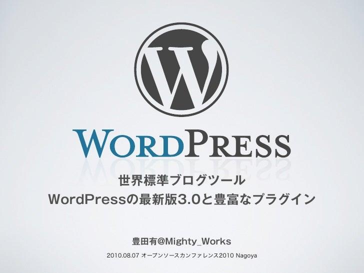 世界標準ブログツールWordPressの最新版3.0と豊富なプラグイン           豊田有@Mighty_Works     2010.08.07 オープンソースカンファレンス2010 Nagoya