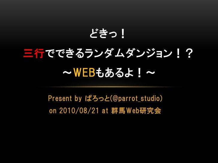 どきっ! 三行でできるランダムダンジョン!?      ~WEBもあるよ!~    Present by ぱろっと(@parrot_studio)   on 2010/08/21 at 群馬Web研究会