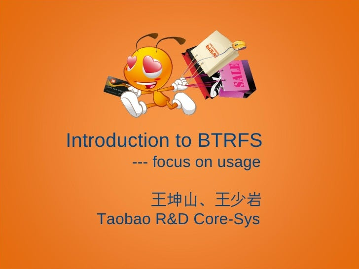 Introduction to BTRFS       --- focus on usage         王坤山、王少岩   Taobao R&D Core-Sys