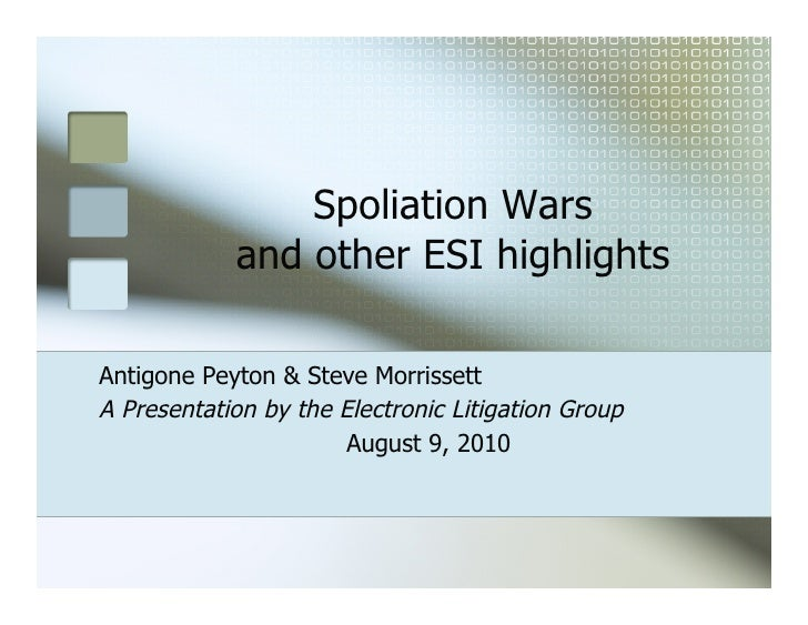 Spoliation Wars            and other ESI highlightsAntigone Peyton & Steve MorrissettA Presentation by the Electronic Liti...