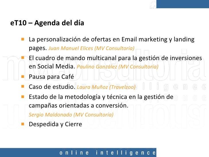 eT10 – Agenda del día  <ul><li>La personalización de ofertas en Email marketing y landing pages.  Juan Manuel Elices (MV C...