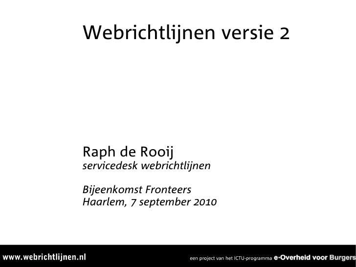 Webrichtlijnen versie 2     Raph de Rooij servicedesk webrichtlijnen  Bijeenkomst Fronteers Haarlem, 7 september 2010