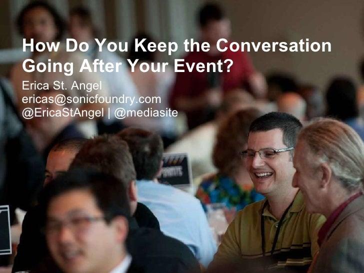 <ul><li>How Do You Keep the Conversation Going After Your Event? </li></ul><ul><li>Erica St. Angel [email_address] @EricaS...