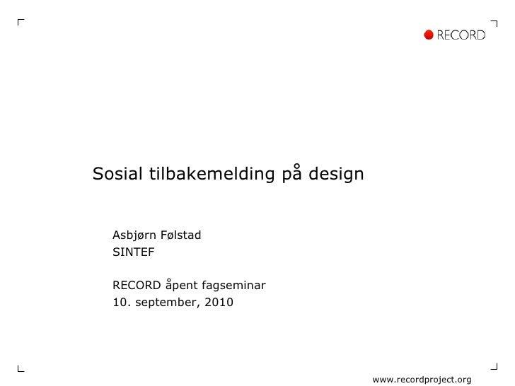 Sosial tilbakemelding på design Asbjørn Følstad SINTEF RECORD åpent fagseminar 10. september, 2010 www.recordproject.org