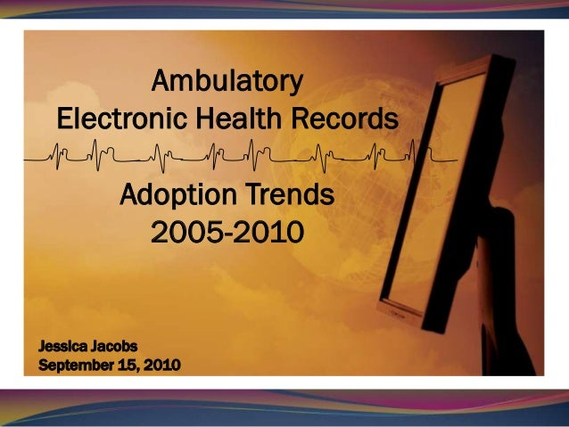 Ambulatory  Electronic Health Records          Adoption Trends            2005-2010Jessica JacobsSeptember 15, 2010