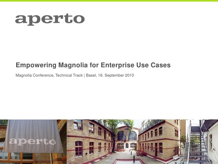 Empowering Magnolia for Enterprise Use Cases Magnolia Conference, Technical Track | Basel, 16. September 2010