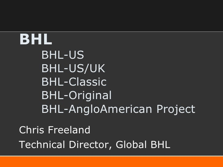 BHL BHL-US BHL-US/UK BHL-Classic BHL-Original BHL-AngloAmerican Project Chris Freeland Technical Director, Global BHL