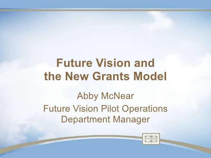 Future Vision and the New Grants Model Abby McNear Future Vision Pilot Operations Department Manager
