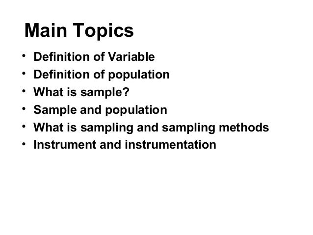 Main Topics • Definition of Variable • Definition of population • What is sample? • Sample and population • What is sampli...