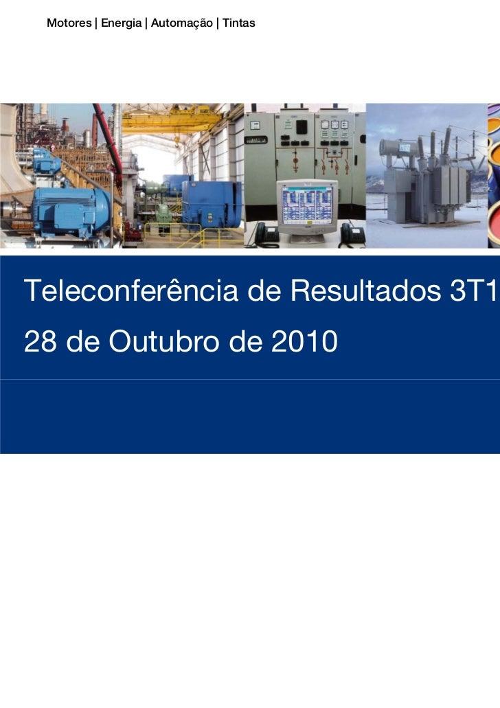 Motores | Energia | Automação | TintasTeleconferência de Resultados 3T1028 de Outubro de 2010Teleconferência de Resultados...