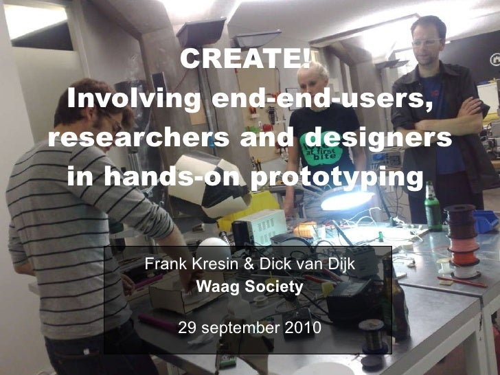 CREATE!  Involving end-end-users, researchers and designers in hands-on prototyping  Frank Kresin & Dick van Dijk Waag Soc...