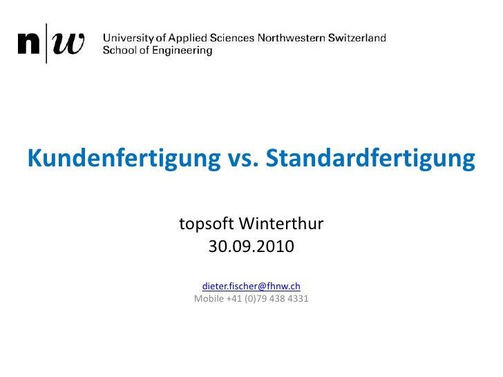 Kundenfertigung vs. Standardfertigung<br />topsoft Winterthur<br />30.09.2010<br />dieter.fischer@fhnw.ch<br />Mobile +41 ...