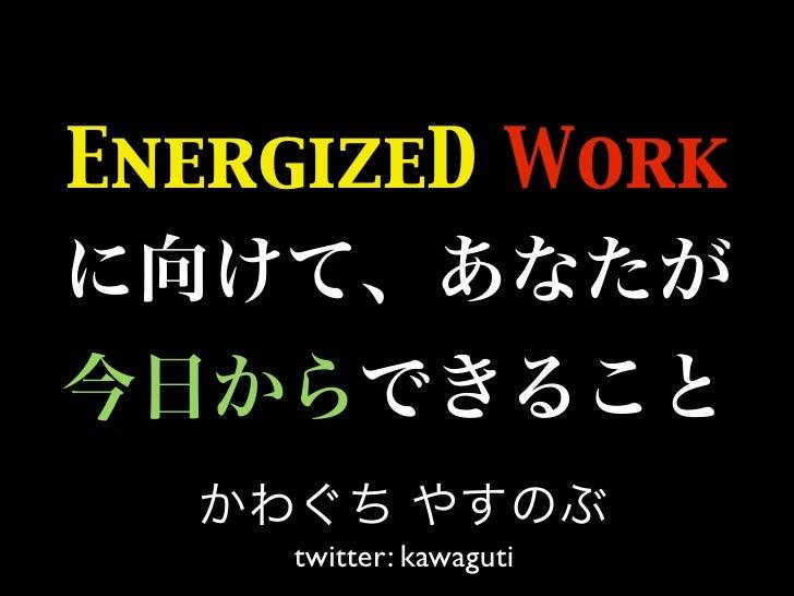 EnergizeD Work         twitter: kawaguti