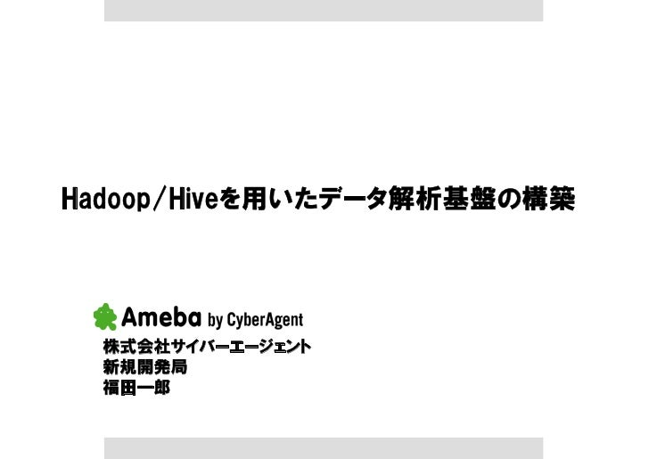 Hadoop/Hiveを用いたデータ解析基盤の構築       株式会社サイバーエージェント   新規開発局   福田一郎