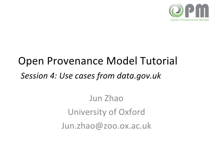 Open Provenance Model Tutorial   Session 4:  Use cases from data.gov.uk Jun Zhao University of Oxford [email_address]