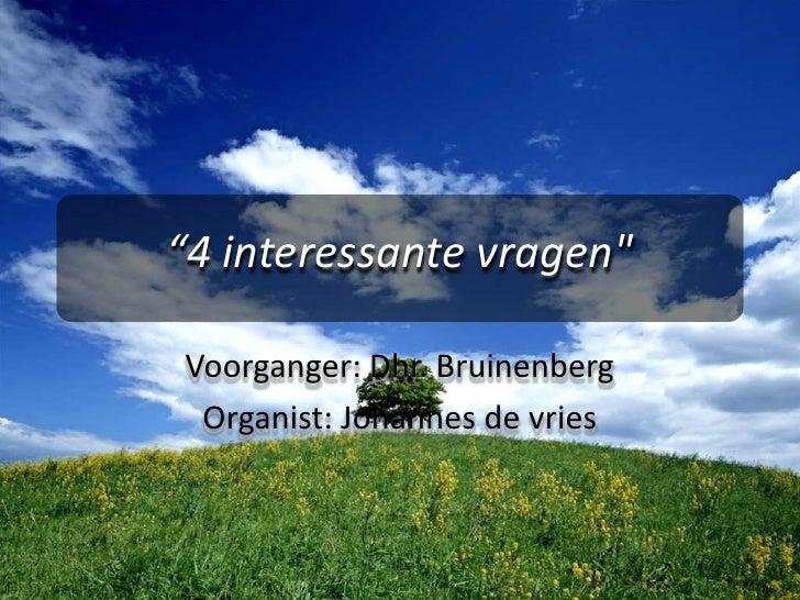 """4 interessante vragen""<br />Voorganger: Dhr. Bruinenberg<br />Organist: Johannes de vries<br />"
