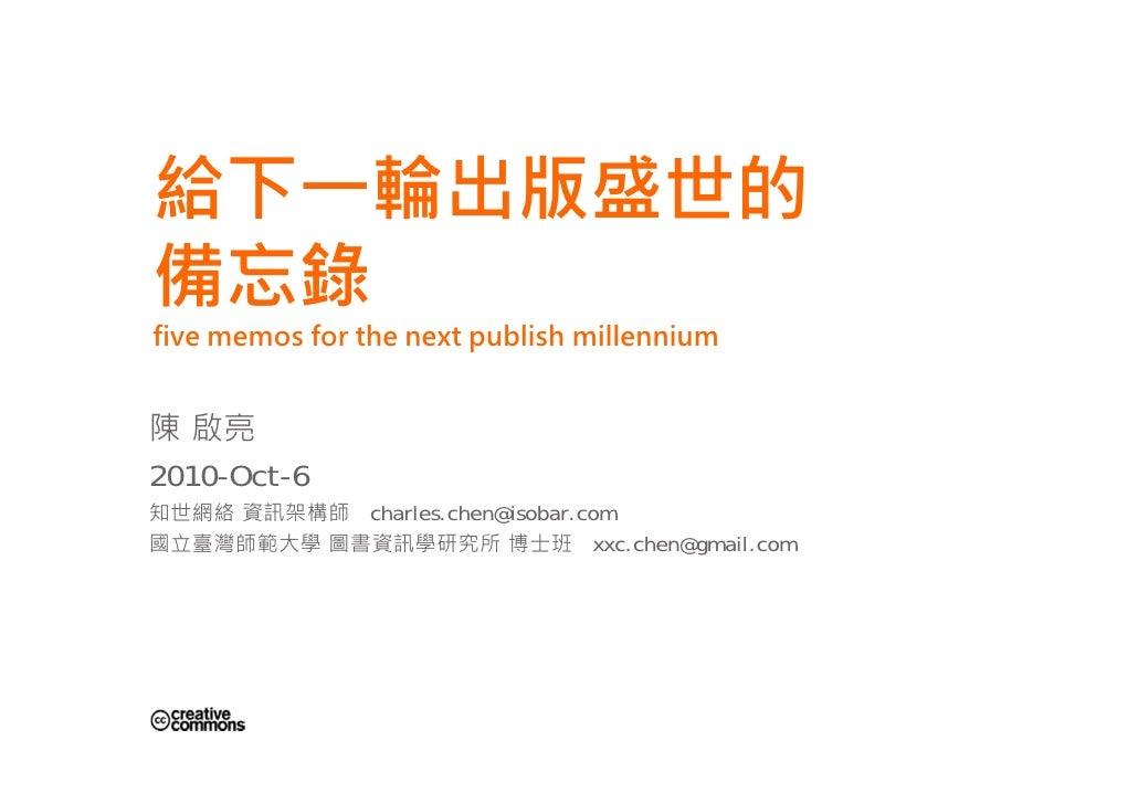 給下一輪出版盛世的 備忘錄 five memos for the next publish millennium   陳 啟亮 2010-Oct-6 知世網絡 資訊架構師 charles.chen@isobar.com 國立臺灣師範大學 圖書資...