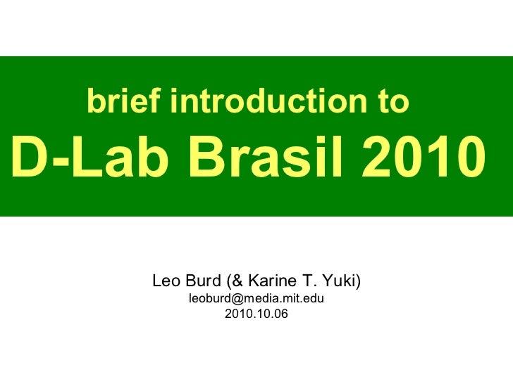 brief introduction to D-Lab Brasil 2010 Leo Burd (& Karine T. Yuki) [email_address] 2010.10.06