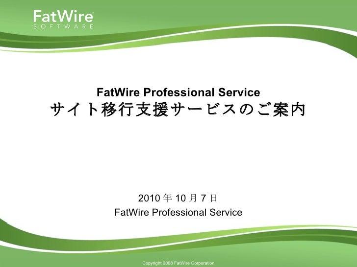 FatWire Professional Service サイト移行支援サービスのご案内 2010 年 10 月 7 日 FatWire Professional Service